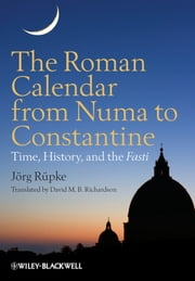 The Roman Calendar from Numa to Constantine - Time, History, and the Fasti ebook by David M. B. Richardson,Jörg Rüpke