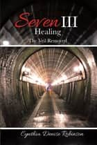 Seven Iii—Healing - The Veil Removed ebook by Cynthia Denise Robinson