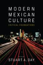 Modern Mexican Culture - Critical Foundations ebook by Stuart A. Day