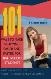 101 Ways to Make Studying Easier and Faster For High School Students: What Every Student Needs to Know Explained Simply ebook by Engle, Janet