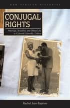 Conjugal Rights - Marriage, Sexuality, and Urban Life in Colonial Libreville, Gabon ebook by Rachel Jean-Baptiste