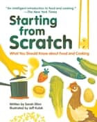 Starting from Scratch - What You Should Know about Food and Cooking ebook by Sarah Elton, Jeff Kulak