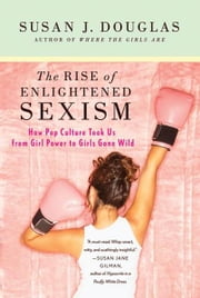 The Rise of Enlightened Sexism - How Pop Culture Took Us from Girl Power to Girls Gone Wild ebook by Susan J. Douglas