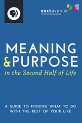 Meaning & Purpose in the Second Half of Life - A Guide to Finding What to Do with the Rest of Your Life ebook by Next Avenue