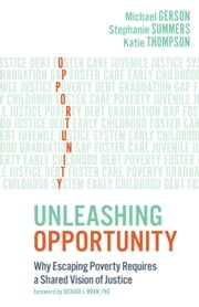 Unleashing Opportunity: Why Escaping Poverty Requires a Shared Vision of Justice ebook by Michael Gerson,Stephanie Summers,Katie Thompson