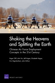 Shaking the Heavens and Splitting the Earth - Chinese Air Force Employment Concepts in the 21st Century ebook by Roger Cliff,John Fei,Jeff Hagen,Elizabeth Hague,Eric Heginbotham