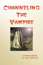 Channeling the Vampire: A Horror Novel ebook by Gary Morton