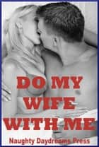 Do My Wife With Me! ebook by Naughty Daydreams Press