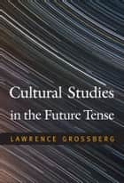 Cultural Studies in the Future Tense ebook by Lawrence Grossberg