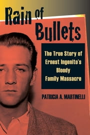 Rain of Bullets - The True Story of Ernest Ingenito's Bloody Family Massacre ebook by Patricia A. Martinelli