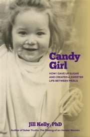 Candy Girl: How I gave up sugar and created a sweeter life between meals ebook by Jill Kelly