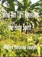 Who Am I If I Have Received The Holy Spirit? ebook by Waliya Yohanna Joseph