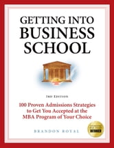 Getting into Business School: 100 Proven Admissions Strategies to Get You Accepted at the MBA Program of Your Choice (3rd Edition) ebook by Brandon Royal