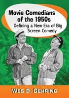 Movie Comedians of the 1950s - Defining a New Era of Big Screen Comedy eBook by Wes D. Gehring
