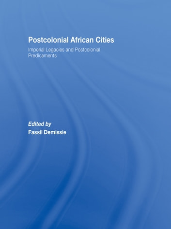 Postcolonial African Cities - Imperial Legacies and Postcolonial Predicament ebook by
