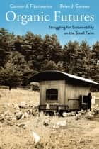 Organic Futures - Struggling for Sustainability on the Small Farm ebook by Connor J. Fitzmaurice, Brian Gareau
