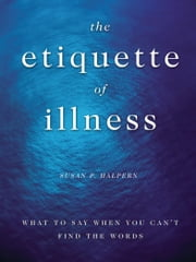 The Etiquette of Illness: What to Say When You Can't Find the Words - What to Say When You Can't Find the Words ebook by Sue Halpern