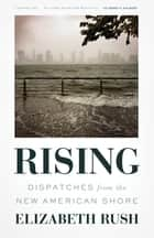 Rising - Dispatches from the New American Shore ebook by Elizabeth Rush
