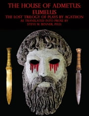 The House of Admetus: Eumelus, The Lost Trilogy of Plays by Agathon ebook by Steve Matthew Benner