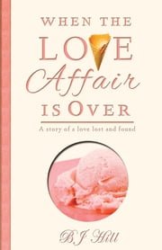 When the Love Affair is Over - A Story of a Love Lost and Found ebook by BJ Hill