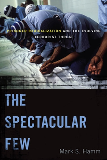 The Spectacular Few - Prisoner Radicalization and the Evolving Terrorist Threat ebook by Mark S. Hamm