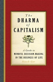 The Dharma of Capitalism: A Guide to Mindful Decision-Making in the Business of Life ebook by Nitesh Gor