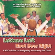 Lettuce Left Root Beer Right - A Kid's Guide to Navigating a Properly Set Table ebook by Anne T. Zwicker