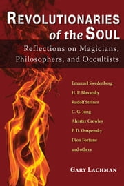 Revolutionaries of the Soul - Reflections on Magicians, Philosophers, and Occultists ebook by Gary Lachman