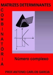 Matrizes Determinante CombinatÓria E NÚmeros Complexos ebook by Antonio Carlos Garcia