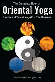 The Complete Book of Oriental Yoga: Hatha and Taoist Yoga for the Seasons ebook by Michael Hetherington