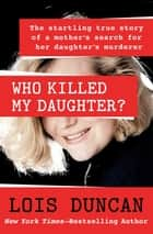 Who Killed My Daughter? - The Startling True Story of a Mother's Search for Her Daughter's Murderer ebook by Lois Duncan