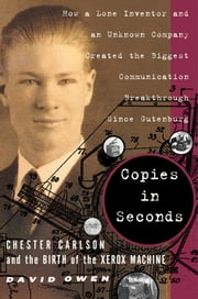 Copies in Seconds - How a Lone Inventor and an Unknown Company Created the Biggest Communication Breakthrough Since Gutenberg--Chester Carlson and the Birth of the Xerox Machine ebook by David Owen