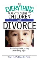 The Everything Parent's Guide To Children And Divorce - Reassuring Advice to Help Your Family Adjust ebook by Carl E Pickhardt
