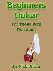 Beginners Guitar For Those With No Talent ebook by Rick Wilson