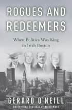 Rogues and Redeemers - When Politics Was King in Irish Boston ebook by Gerard O'Neill