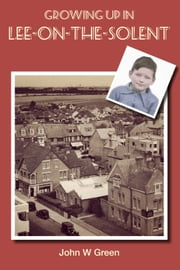 Growing up in Lee-on-the-Solent ebook by John W Green