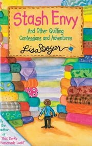 Stash Envy - And Other Quilting Confessions And Adventures ebook by Lisa Boyer