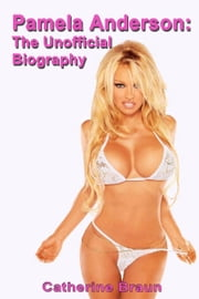 Pamela Anderson: The Unofficial Biography ebook by Catherine Braun