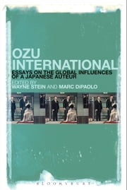 Ozu International - Essays on the Global Influences of a Japanese Auteur ebook by Wayne Stein,Marc DiPaolo