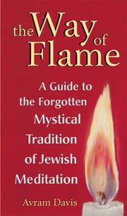 The Way of Flame - A Guide to the Forgotten Mystical Tradition of Jewish Meditation ebook by Avram Davis