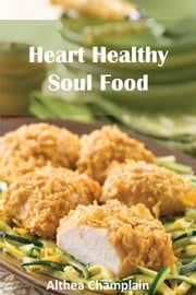 Heart Healthy Soul Food - Down Home African-American and Southern Cookbook ebook by Althea Champlain