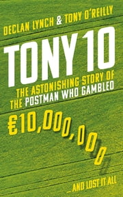 Tony 10 - The astonishing story of the postman who gambled €10,000,000 … and lost it all ebook by Tony O'Reilly, Declan Lynch