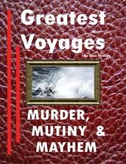 Greatest Voyages. Murder, Mutiny & Mayhem. ebook by Alan Phillips