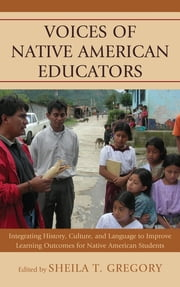 Voices of Native American Educators - Integrating History, Culture, and Language to Improve Learning Outcomes for Native American Students ebook by Sheila T. Gregory