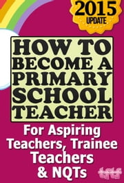 How to Become a Primary School Teacher: For Aspiring Teachers, Trainee Teachers and NQTs ebook by The Future Teacher Foundation