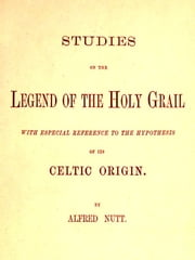 Studies on the Legend of the Holy Grail, With Especial Reference to the Hypothesis of Its Celtic Origin ebook by Alfred Nutt