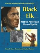 Black Elk - Native American Man of Spirit ebook by Stephen Marchesi, Maura D. Shaw