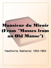 "Monsieur Du Miroir (From ""Mosses From An Old Manse"") ebook by Nathaniel,1804-1864 Hawthorne"