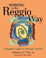 Working in the Reggio Way - A Beginner's Guide for American Teachers ebook by Julianne Wurm