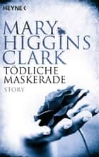 Tödliche Maskerade - Story eBook by Mary Higgins Clark, Liselotte Julius